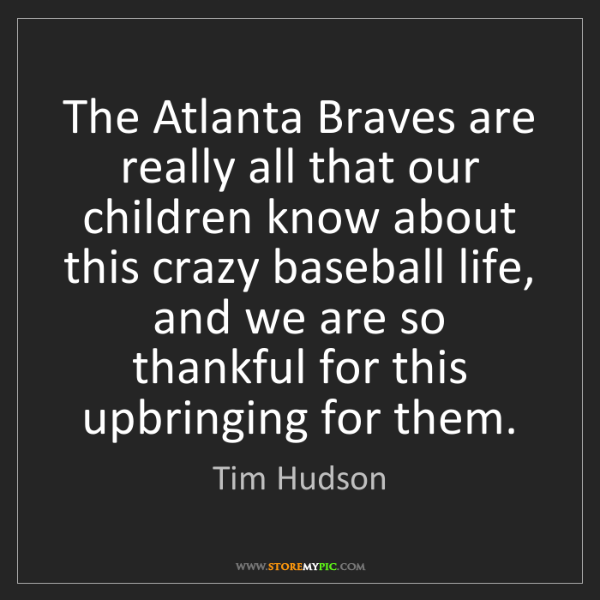 Tim Hudson: The Atlanta Braves are really all that our children know...