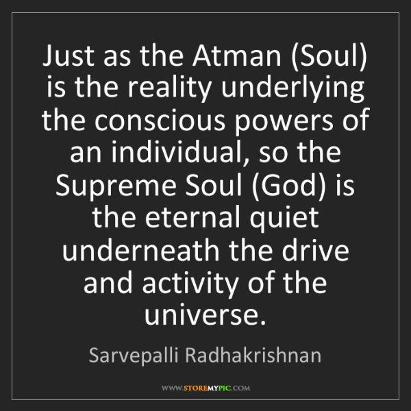 Sarvepalli Radhakrishnan: Just as the Atman (Soul) is the reality underlying the...