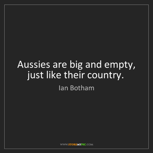 Ian Botham: Aussies are big and empty, just like their country.
