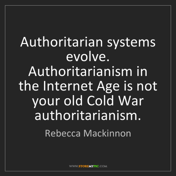 Rebecca Mackinnon: Authoritarian systems evolve. Authoritarianism in the...