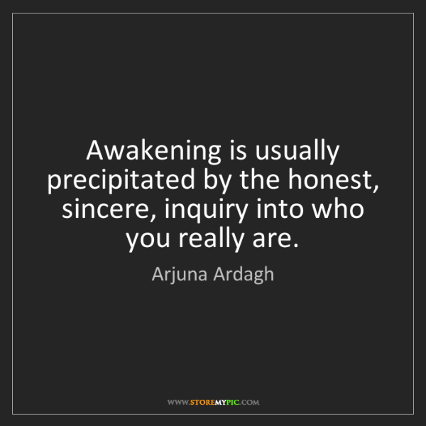 Arjuna Ardagh: Awakening is usually precipitated by the honest, sincere,...