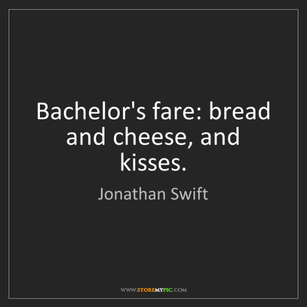 Jonathan Swift: Bachelor's fare: bread and cheese, and kisses.