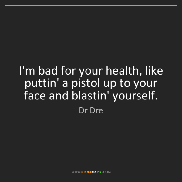 Dr Dre: I'm bad for your health, like puttin' a pistol up to...