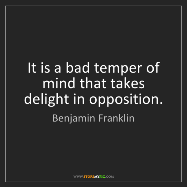 Benjamin Franklin: It is a bad temper of mind that takes delight in opposition.
