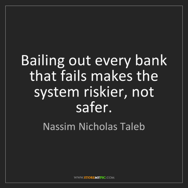 Nassim Nicholas Taleb: Bailing out every bank that fails makes the system riskier,...