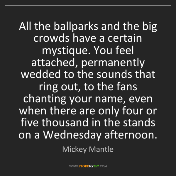 Mickey Mantle: All the ballparks and the big crowds have a certain mystique....