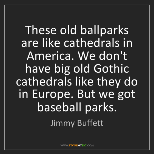 Jimmy Buffett: These old ballparks are like cathedrals in America. We...