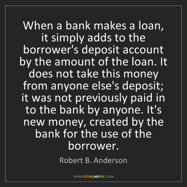 Robert B. Anderson: When a bank makes a loan, it simply adds to the borrower's...