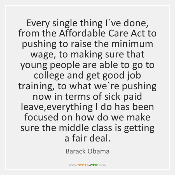 Every single thing I`ve done, from the Affordable Care Act to ...