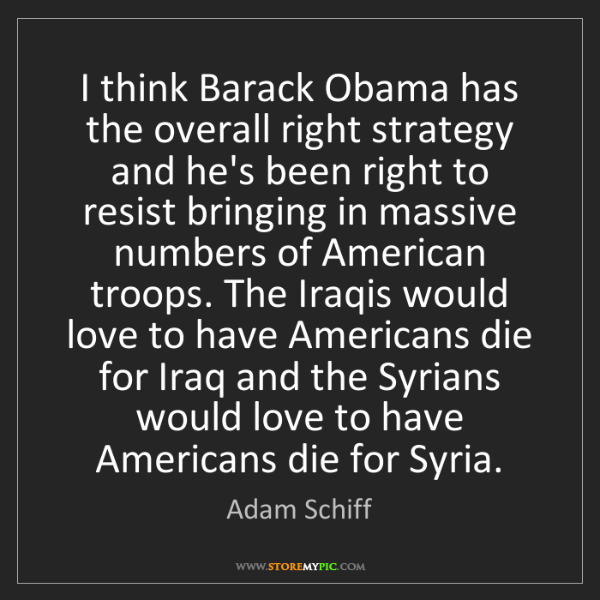 Adam Schiff: I think Barack Obama has the overall right strategy and...