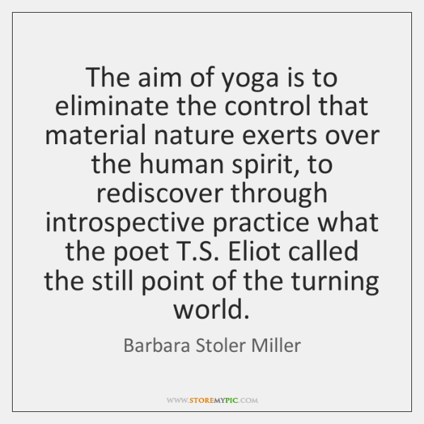 The aim of yoga is to eliminate the control that material nature ...