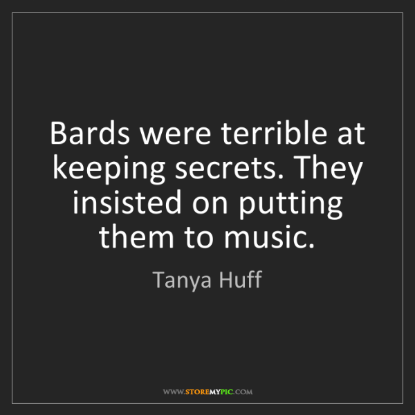 Tanya Huff: Bards were terrible at keeping secrets. They insisted...