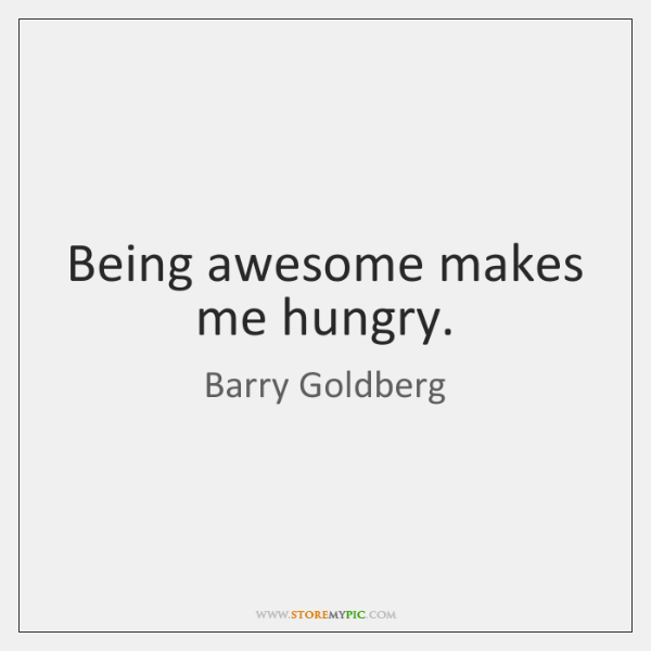 Being awesome makes me hungry.