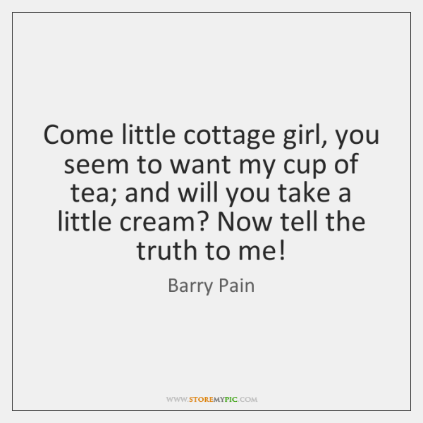 Come little cottage girl, you seem to want my cup of tea; ...