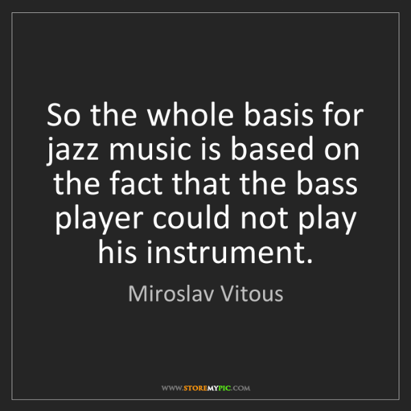 Miroslav Vitous: So the whole basis for jazz music is based on the fact...