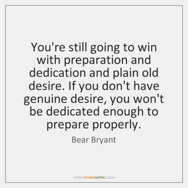 You're still going to win with preparation and dedication and plain old ...