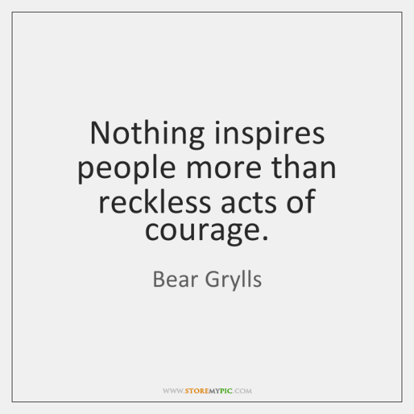 Nothing inspires people more than reckless acts of courage.