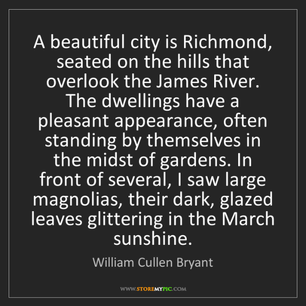 William Cullen Bryant: A beautiful city is Richmond, seated on the hills that...