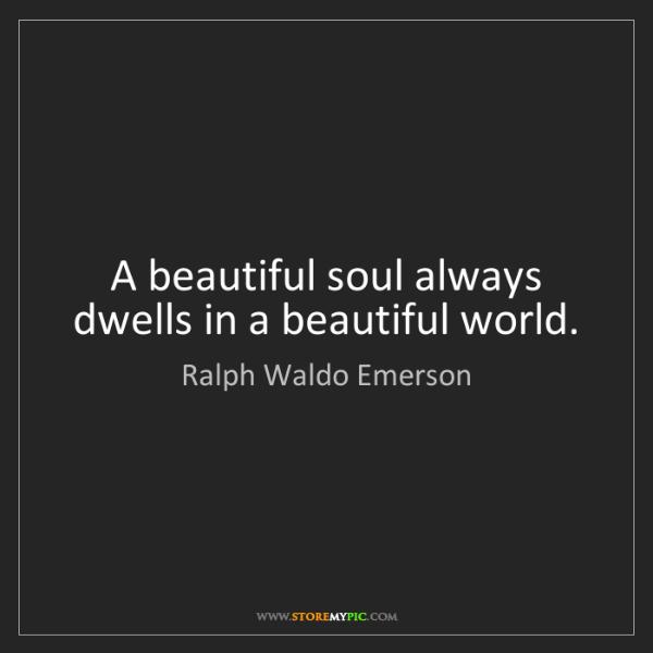 Ralph Waldo Emerson: A beautiful soul always dwells in a beautiful world.
