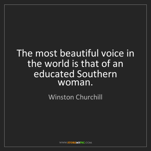 Winston Churchill: The most beautiful voice in the world is that of an educated...