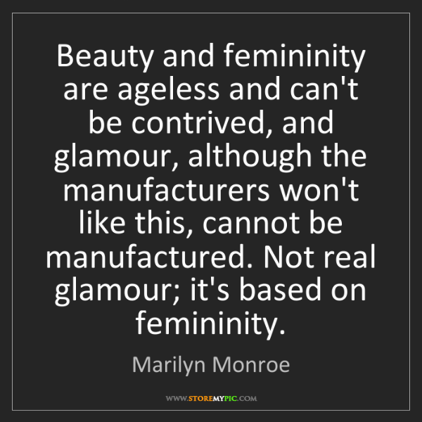 Marilyn Monroe: Beauty and femininity are ageless and can't be contrived,...