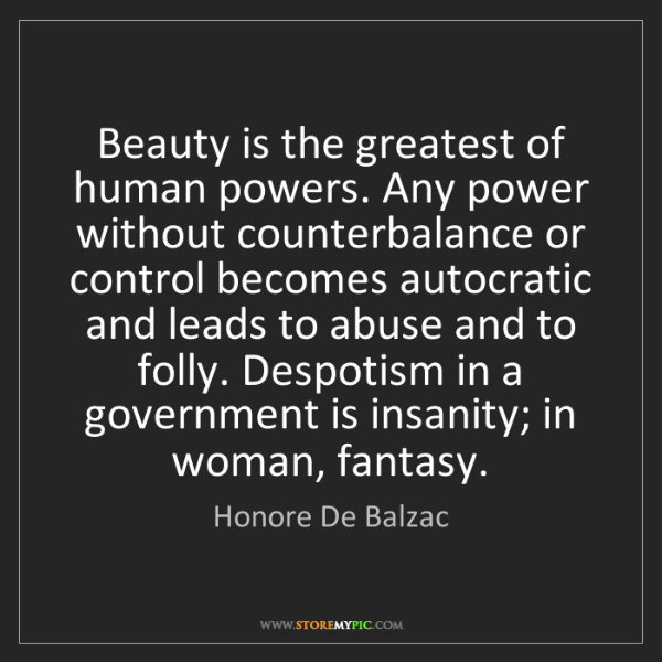 Honore De Balzac: Beauty is the greatest of human powers. Any power without...