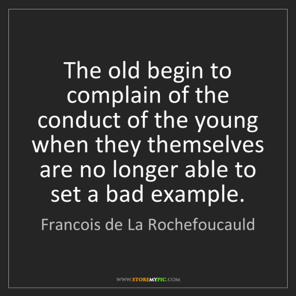 Francois de La Rochefoucauld: The old begin to complain of the conduct of the young...