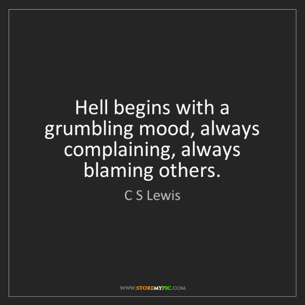 C S Lewis: Hell begins with a grumbling mood, always complaining,...