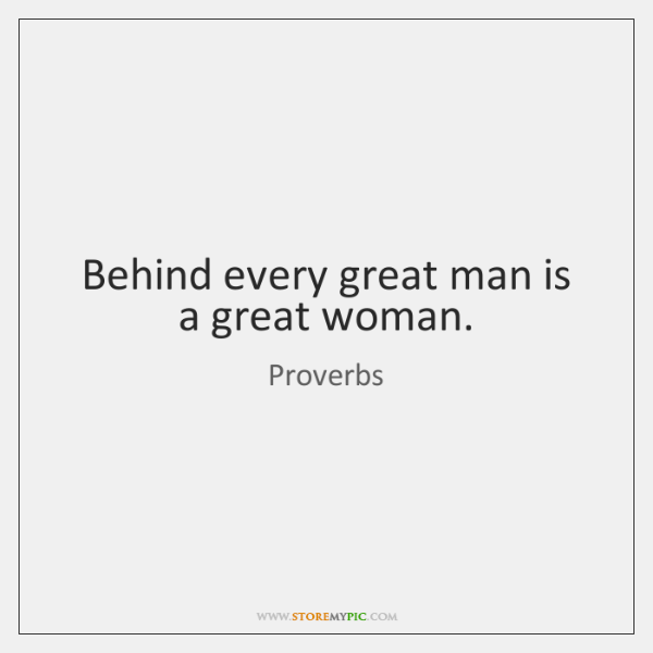 Behind every great man is a great woman.