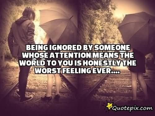 Being ignored by someone whose attention means the world to you is honestly the