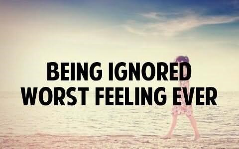 Being ignored worst feeling ever 001
