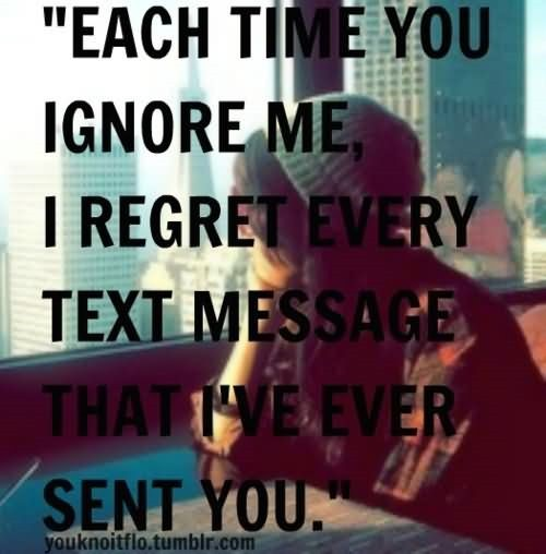 Each time love ignore me i regret every text message that ive ever sent you