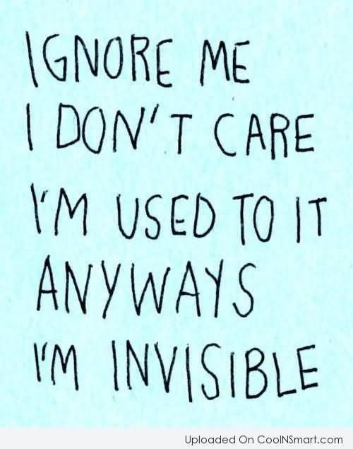 Ignore me i dont care im used to it anyways im invisible