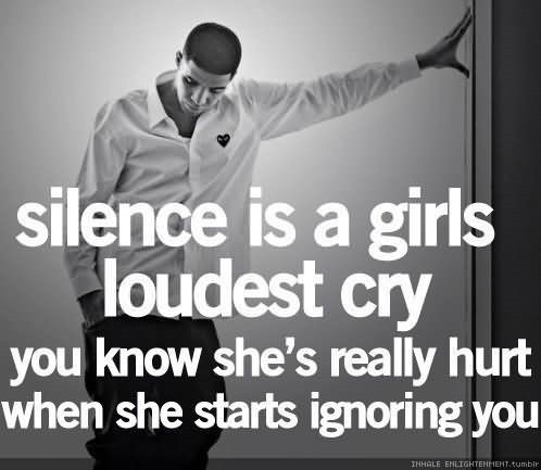 Silence is a girls loudest cry you know shes really hurt when she starts ignorin