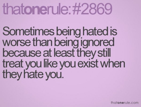 Sometimes being hated is worse than being ignored because at least they still tr