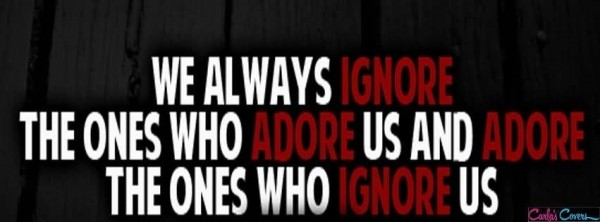 We always ignore the ones who adore us and adore the ones who ignore us