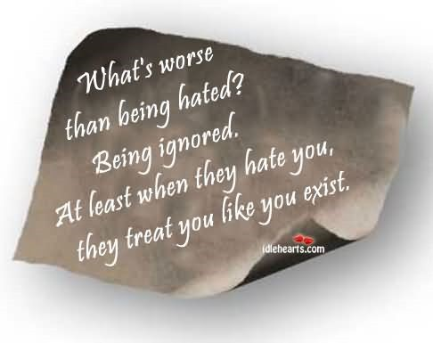 Whats worse than being hated being ignored