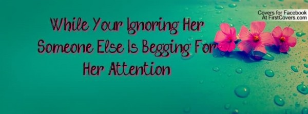 While your ignoring her someone else is begging for her attention
