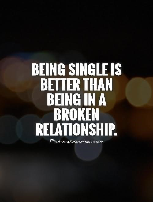 Being single is better than being in a broken relationship