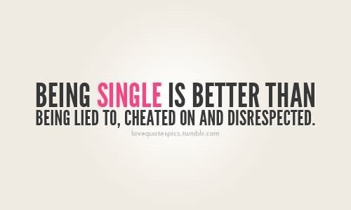Being single is better than being lied to cheated on and disrespected