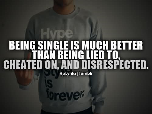 Being single is much better than being lied to cheated on