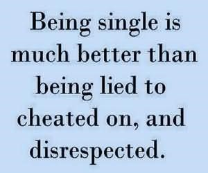 Being single is much better than being lied to cheated on and disrespected 001