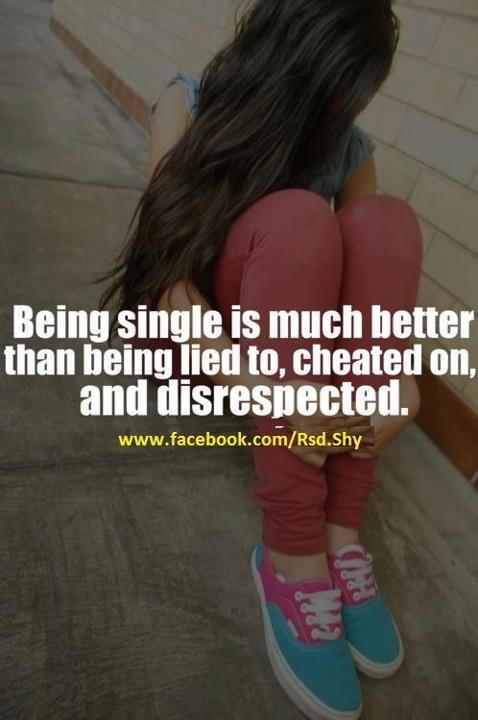Being single is much better than being lied to cheated on and disrespected 003
