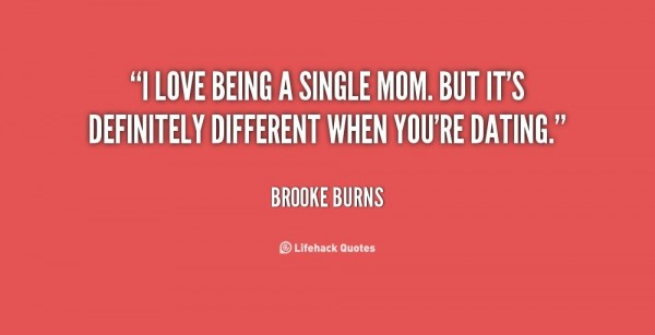 I love being a single mom but its definitely defferent when youre dating