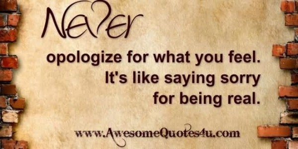 Never opologize for what you feel its like saying sorry for being real