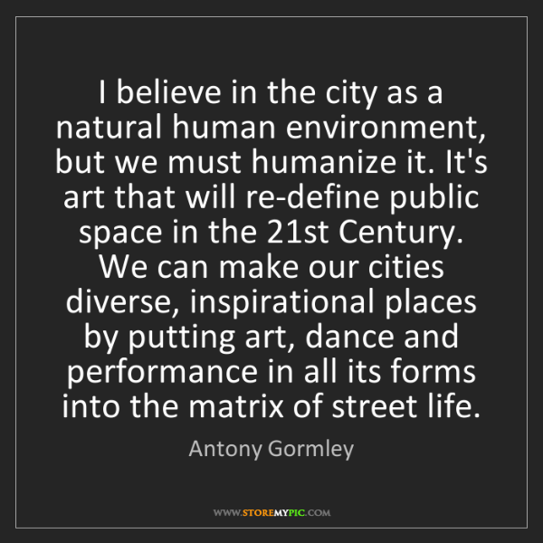 Antony Gormley: I believe in the city as a natural human environment,...