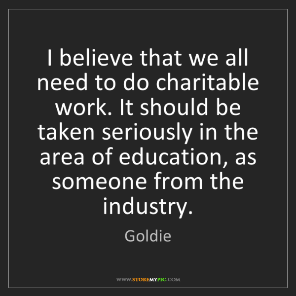 Goldie: I believe that we all need to do charitable work. It...
