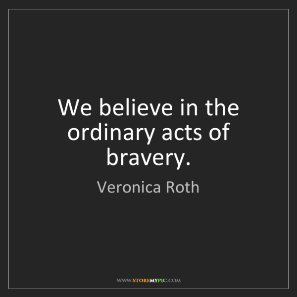 Veronica Roth: We believe in the ordinary acts of bravery.
