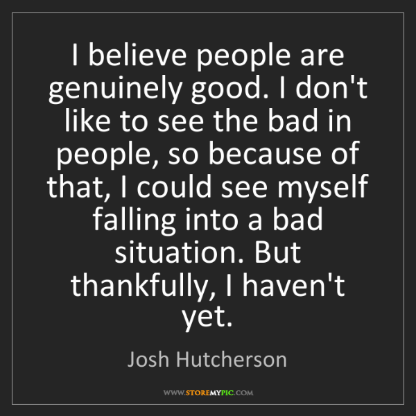 Josh Hutcherson: I believe people are genuinely good. I don't like to...