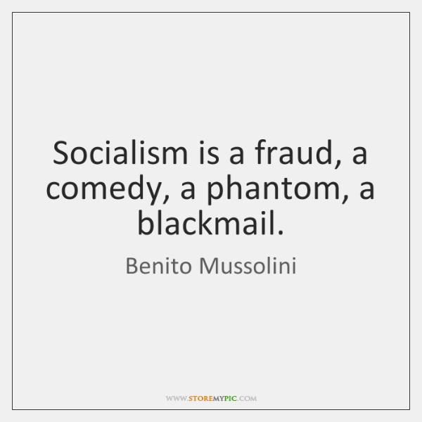 Socialism is a fraud, a comedy, a phantom, a blackmail.